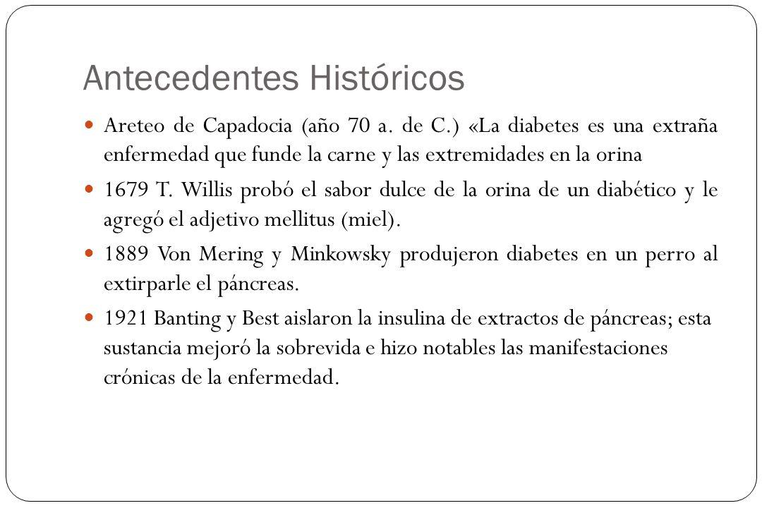 Antecedentes Históricos Areteo de Capadocia (año 70 a. de C.) «La diabetes es una extraña enfermedad que funde la carne y las extremidades en la orina