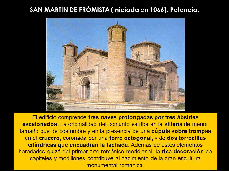 SAN MARTÍN DE FRÓMISTA (iniciada en 1066), Palencia. El edificio comprende tres naves prolongadas por tres ábsides escalonados. La originalidad del co