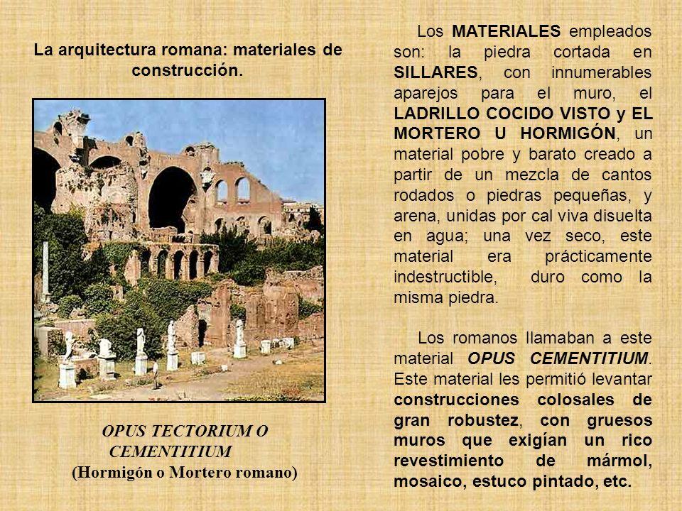 La arquitectura romana: materiales de construcción. OPUS TECTORIUM O CEMENTITIUM (Hormigón o Mortero romano) Los MATERIALES empleados son: la piedra c