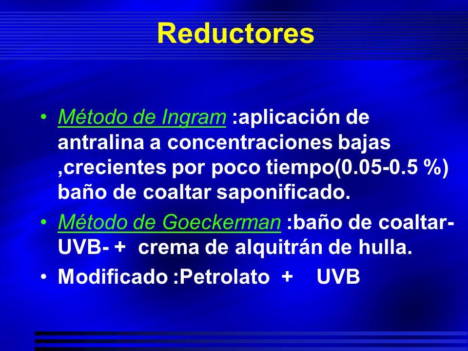 Reductores Método de Ingram :aplicación de antralina a concentraciones bajas,crecientes por poco tiempo(0.05-0.5 %) baño de coaltar saponificado. Méto