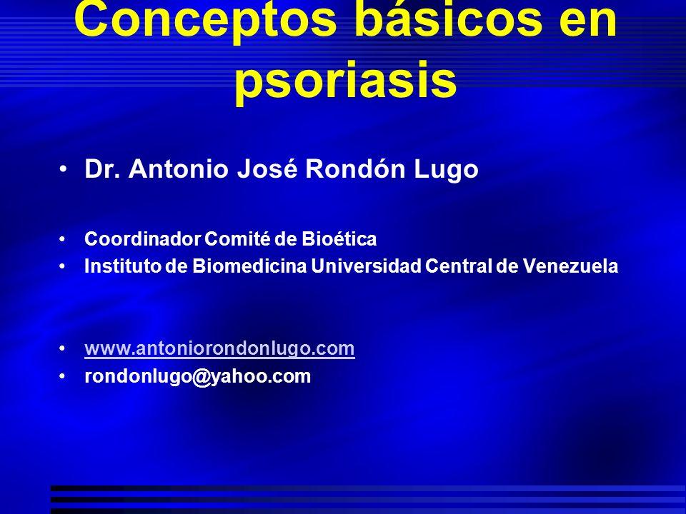 Conceptos básicos en psoriasis Dr. Antonio José Rondón Lugo Coordinador Comité de Bioética Instituto de Biomedicina Universidad Central de Venezuela w