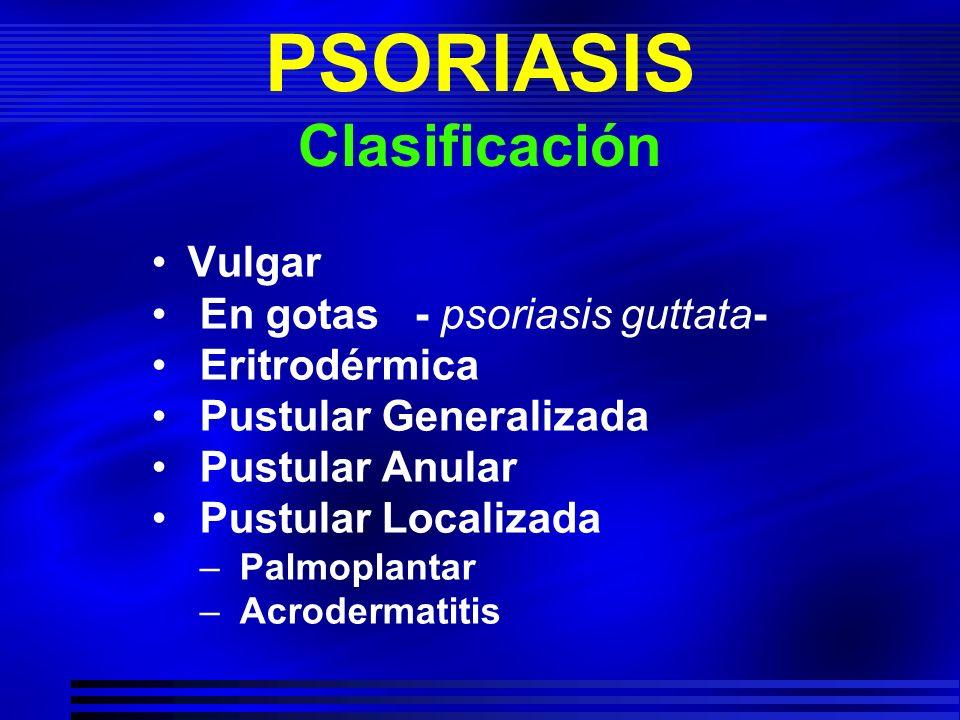 PSORIASIS Clasificación Vulgar En gotas - psoriasis guttata- Eritrodérmica Pustular Generalizada Pustular Anular Pustular Localizada – Palmoplantar –