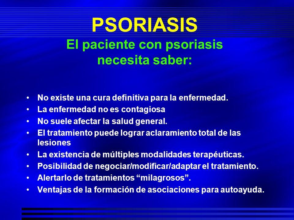 PSORIASIS El paciente con psoriasis necesita saber: No existe una cura definitiva para la enfermedad. La enfermedad no es contagiosa No suele afectar