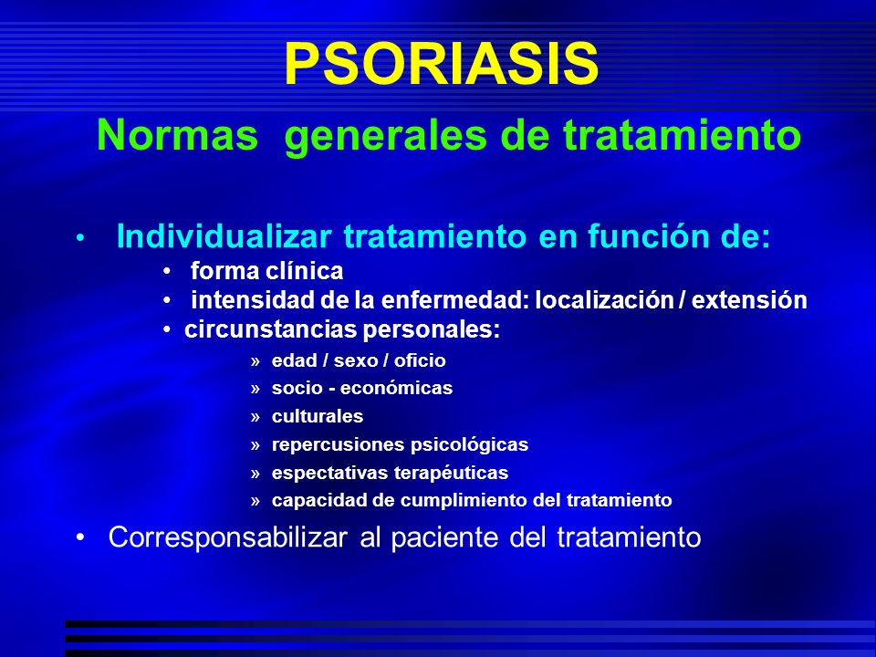 PSORIASIS Normas generales de tratamiento Individualizar tratamiento en función de: forma clínica intensidad de la enfermedad: localización / extensió