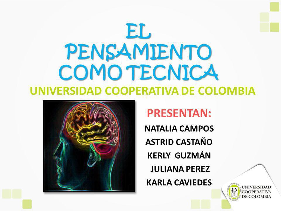 UNIVERSIDAD COOPERATIVA DE COLOMBIA PRESENTAN: NATALIA CAMPOS ASTRID CASTAÑO KERLY GUZMÁN JULIANA PEREZ KARLA CAVIEDES EL PENSAMIENTO COMO TECNICA