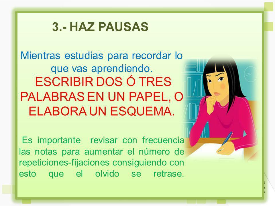 3.- HAZ PAUSAS Mientras estudias para recordar lo que vas aprendiendo.