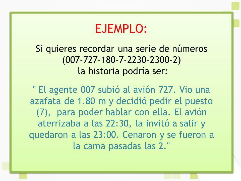 EJEMPLO: Si quieres recordar una serie de números (007-727-180-7-2230-2300-2) la historia podría ser: El agente 007 subió al avión 727.