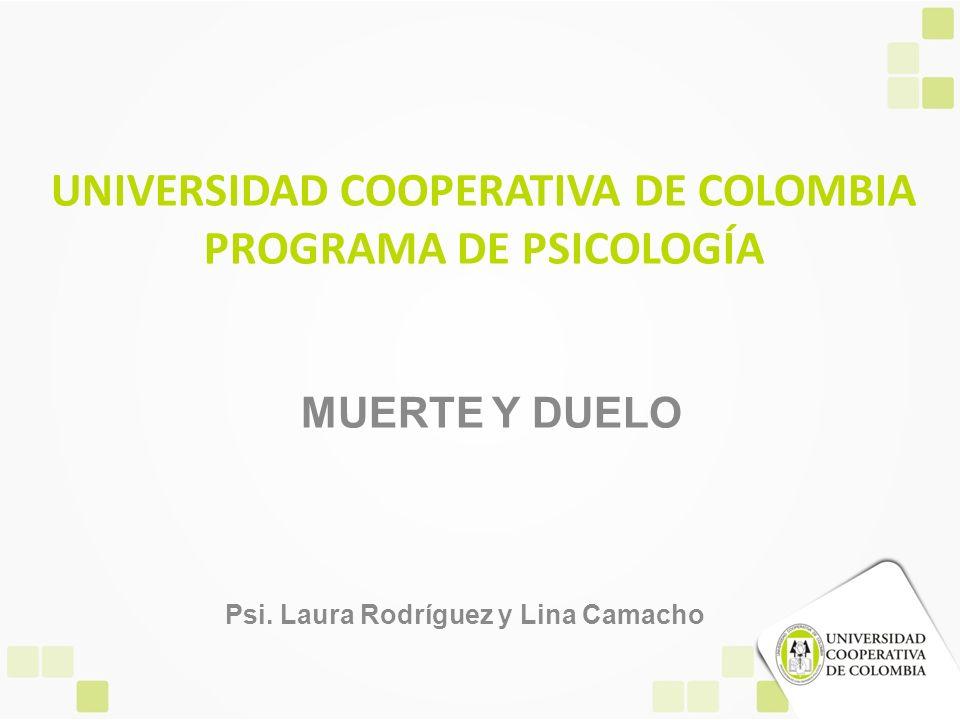 UNIVERSIDAD COOPERATIVA DE COLOMBIA PROGRAMA DE PSICOLOGÍA MUERTE Y DUELO Psi. Laura Rodríguez y Lina Camacho