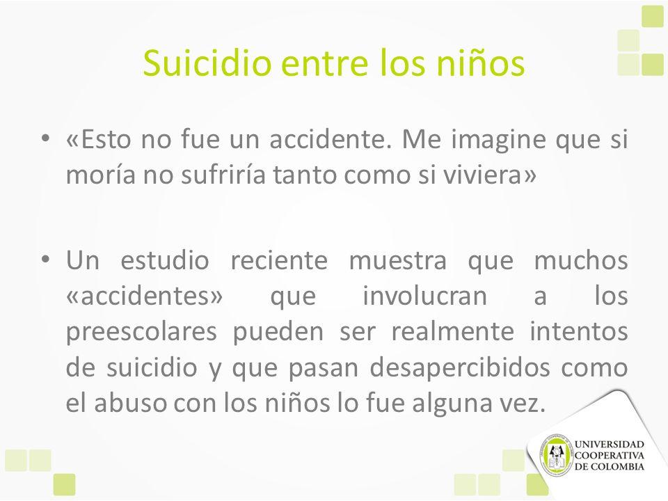 Suicidio entre los niños «Esto no fue un accidente. Me imagine que si moría no sufriría tanto como si viviera» Un estudio reciente muestra que muchos