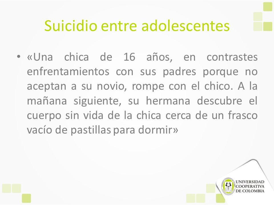 Suicidio entre adolescentes «Una chica de 16 años, en contrastes enfrentamientos con sus padres porque no aceptan a su novio, rompe con el chico. A la