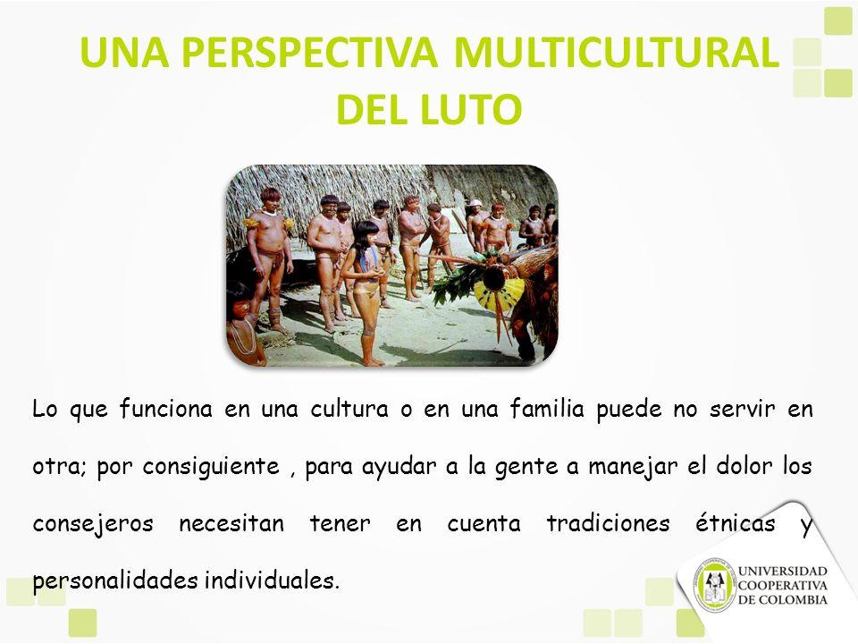 UNA PERSPECTIVA MULTICULTURAL DEL LUTO Lo que funciona en una cultura o en una familia puede no servir en otra; por consiguiente, para ayudar a la gen