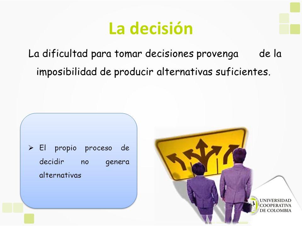 La decisión La dificultad para tomar decisiones provenga de la imposibilidad de producir alternativas suficientes. El propio proceso de decidir no gen