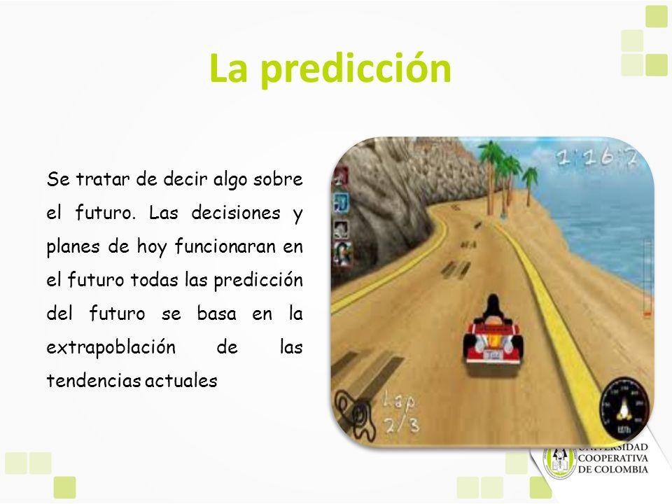 La predicción Se tratar de decir algo sobre el futuro. Las decisiones y planes de hoy funcionaran en el futuro todas las predicción del futuro se basa