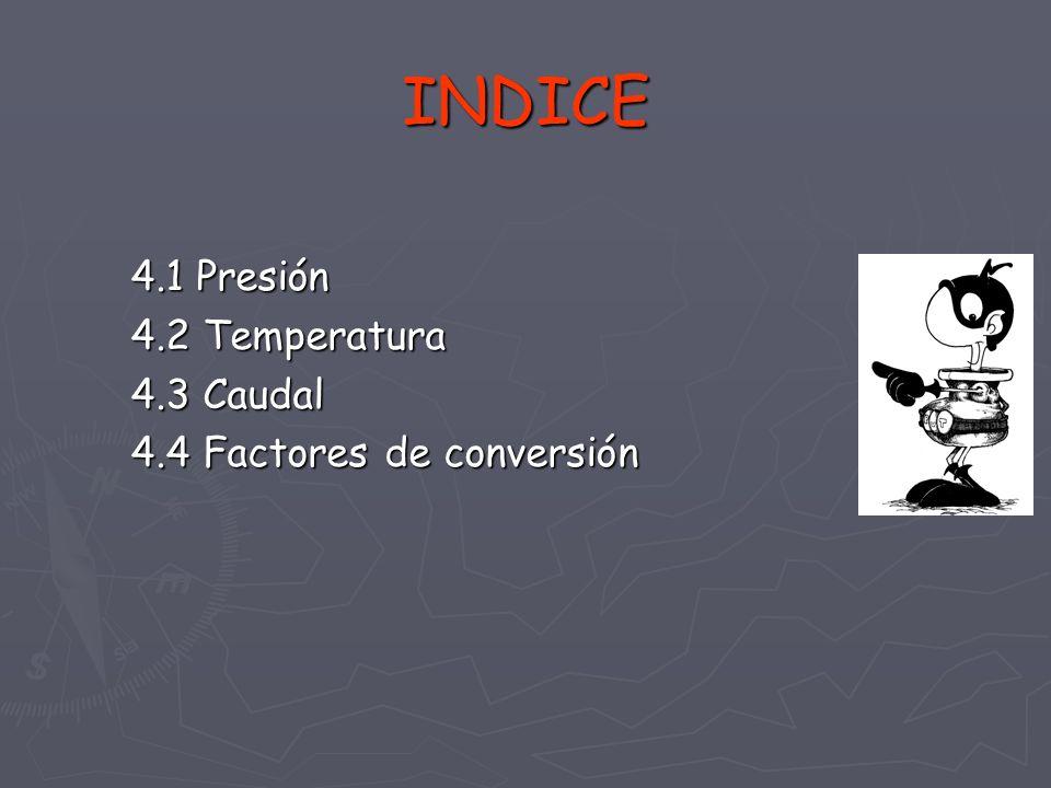 INDICE 4.1 Presión 4.2 Temperatura 4.3 Caudal 4.4 Factores de conversión