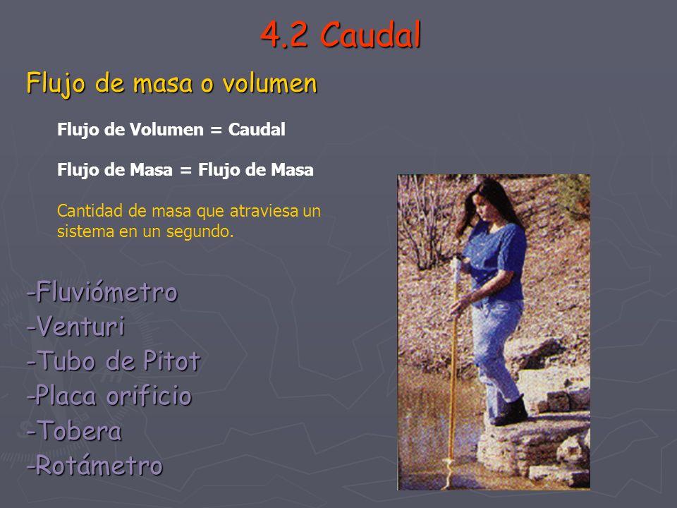 4.2 Caudal Flujo de masa o volumen -Fluviómetro-Venturi -Tubo de Pitot -Placa orificio -Tobera-Rotámetro Flujo de Volumen = Caudal Flujo de Masa = Flu