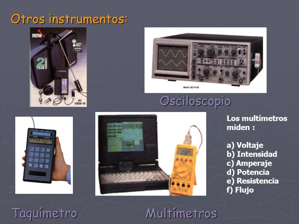 Otros instrumentos: Multímetros Osciloscopio Taquímetro Los multímetros miden : a) Voltaje b) Intensidad c) Amperaje d) Potencia e) Resistencia f) Flu