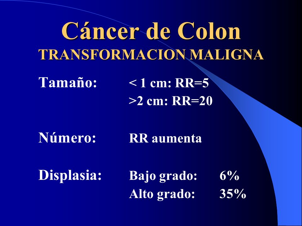 Cáncer de Colon TRANSFORMACION MALIGNA Tamaño: < 1 cm: RR=5 >2 cm: RR=20 Número: RR aumenta Displasia: Bajo grado:6% Alto grado:35%