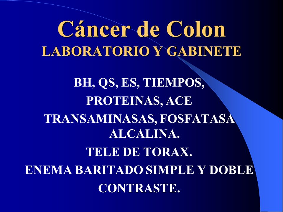 Cáncer de Colon LABORATORIO Y GABINETE BH, QS, ES, TIEMPOS, PROTEINAS, ACE TRANSAMINASAS, FOSFATASA ALCALINA. TELE DE TORAX. ENEMA BARITADO SIMPLE Y D