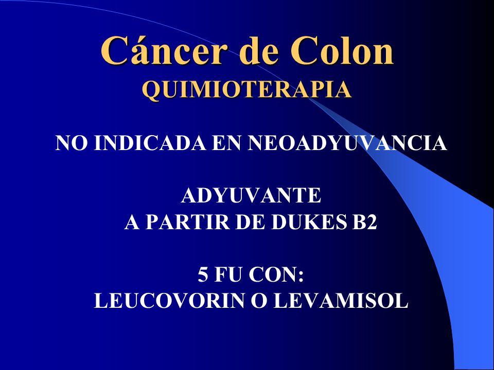 Cáncer de Colon QUIMIOTERAPIA NO INDICADA EN NEOADYUVANCIA ADYUVANTE A PARTIR DE DUKES B2 5 FU CON: LEUCOVORIN O LEVAMISOL