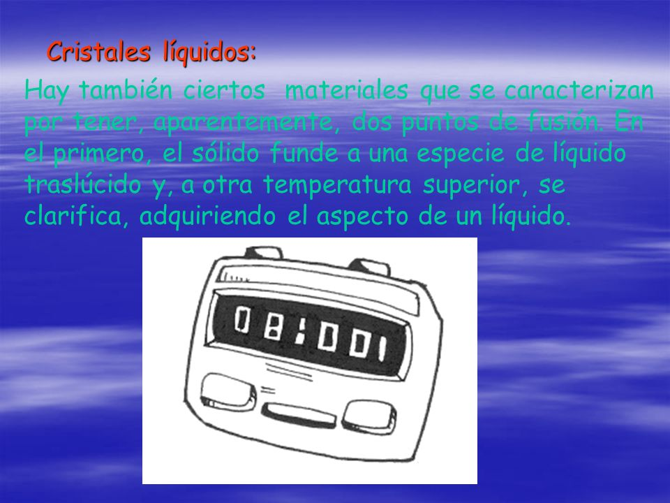 Cristales líquidos: Hay también ciertos materiales que se caracterizan por tener, aparentemente, dos puntos de fusión. En el primero, el sólido funde