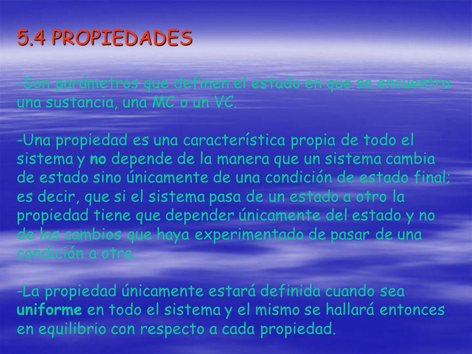 5.4 PROPIEDADES -Son parámetros que definen el estado en que se encuentra una sustancia, una MC o un VC. -Una propiedad es una característica propia d