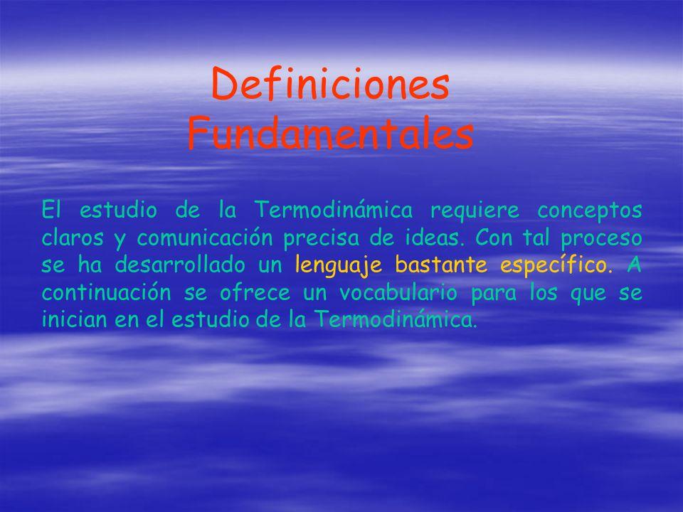Definiciones Fundamentales El estudio de la Termodinámica requiere conceptos claros y comunicación precisa de ideas. Con tal proceso se ha desarrollad