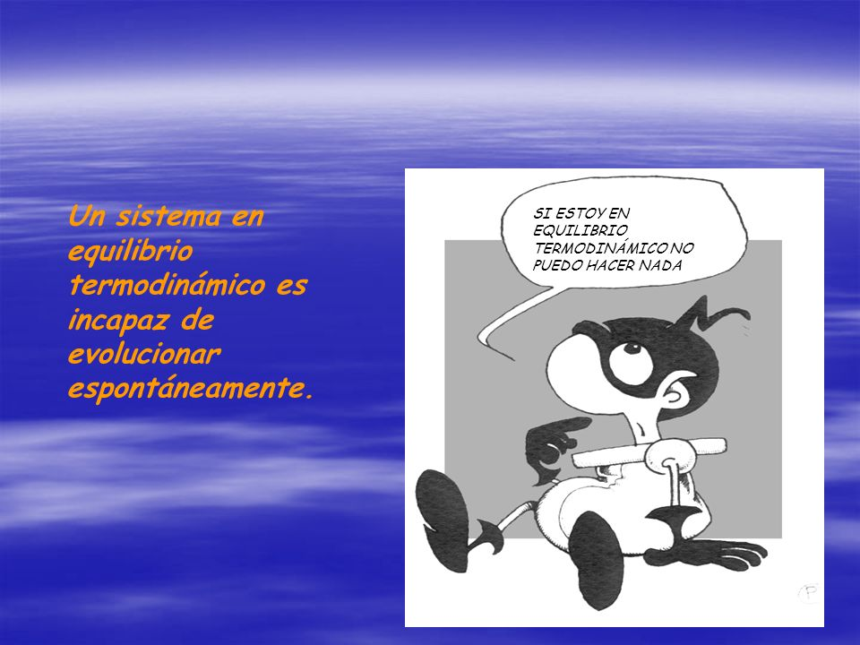 Un sistema en equilibrio termodinámico es incapaz de evolucionar espontáneamente.