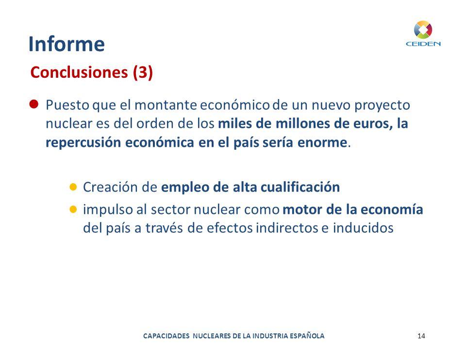 CAPACIDADES NUCLEARES DE LA INDUSTRIA ESPAÑOLA14 Informe Puesto que el montante económico de un nuevo proyecto nuclear es del orden de los miles de mi