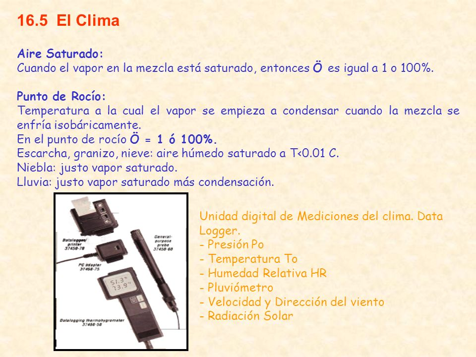 16.5 El Clima Aire Saturado: Cuando el vapor en la mezcla está saturado, entonces Ö es igual a 1 o 100%. Punto de Rocío: Temperatura a la cual el vapo