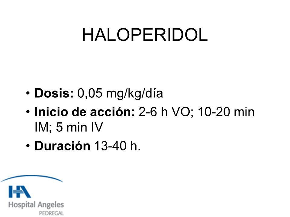 HALOPERIDOL Dosis: 0,05 mg/kg/día Inicio de acción: 2-6 h VO; 10-20 min IM; 5 min IV Duración 13-40 h.