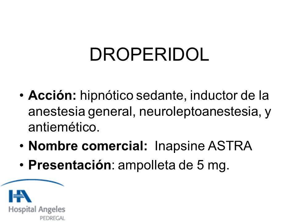 DROPERIDOL Acción: hipnótico sedante, inductor de la anestesia general, neuroleptoanestesia, y antiemético.
