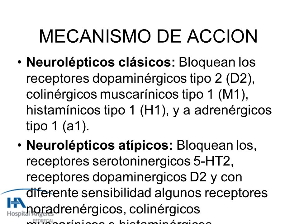 MECANISMO DE ACCION Neurolépticos clásicos: Bloquean los receptores dopaminérgicos tipo 2 (D2), colinérgicos muscarínicos tipo 1 (M1), histamínicos tipo 1 (H1), y a adrenérgicos tipo 1 (a1).