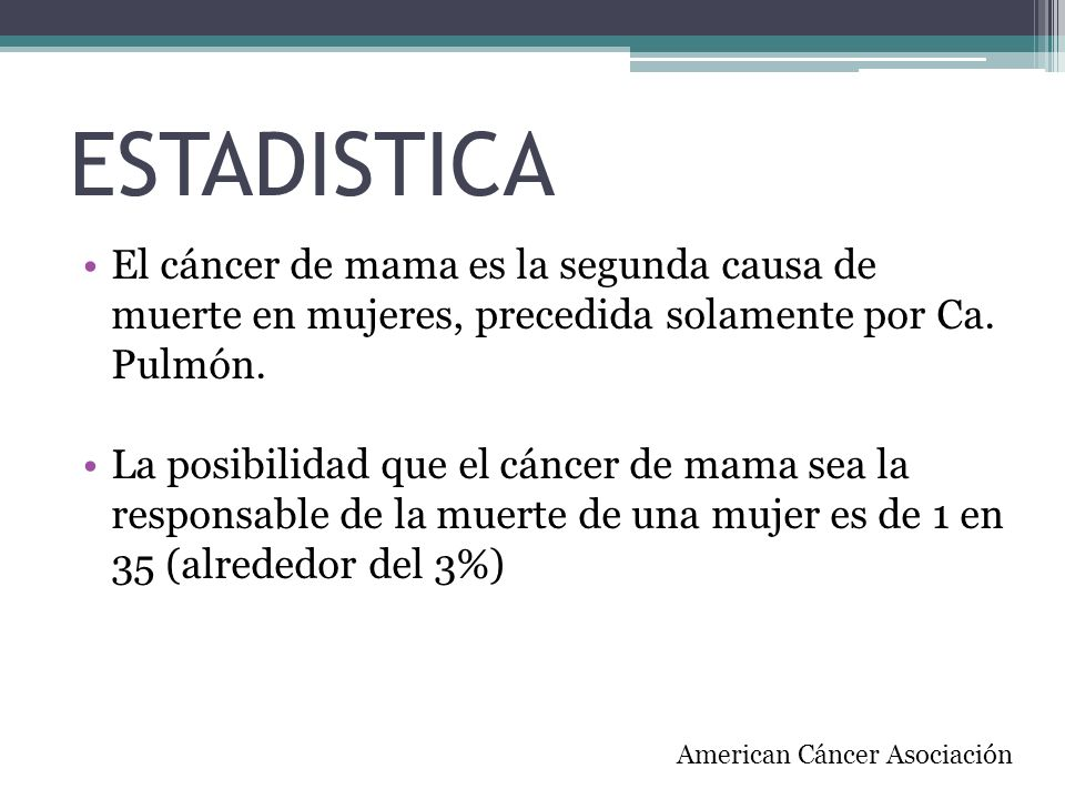 ESTADISTICA El cáncer de mama es la segunda causa de muerte en mujeres, precedida solamente por Ca. Pulmón. La posibilidad que el cáncer de mama sea l