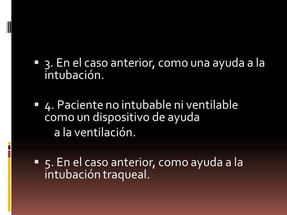 3. En el caso anterior, como una ayuda a la intubación. 4. Paciente no intubable ni ventilable como un dispositivo de ayuda a la ventilación. 5. En el