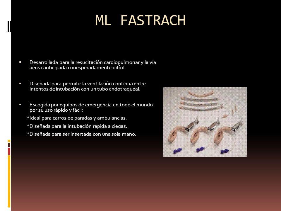 ML FASTRACH Desarrollada para la resucitación cardiopulmonar y la vía aérea anticipada o inesperadamente difícil. Diseñada para permitir la ventilació
