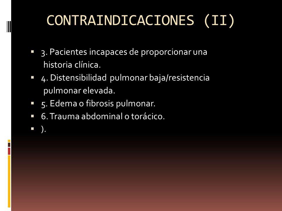 CONTRAINDICACIONES (II) 3. Pacientes incapaces de proporcionar una historia clínica. 4. Distensibilidad pulmonar baja/resistencia pulmonar elevada. 5.