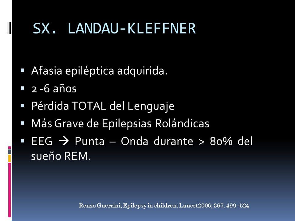 SX. LANDAU-KLEFFNER Afasia epiléptica adquirida. 2 -6 años Pérdida TOTAL del Lenguaje Más Grave de Epilepsias Rolándicas EEG Punta – Onda durante > 80