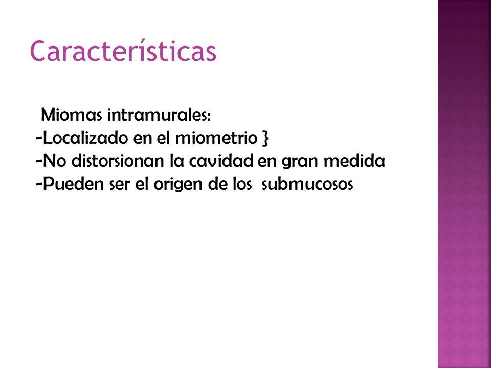 Miomas intramurales: -Localizado en el miometrio } -No distorsionan la cavidad en gran medida -Pueden ser el origen de los submucosos Características