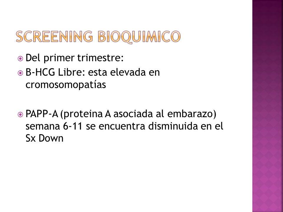 Del primer trimestre: B-HCG Libre: esta elevada en cromosomopatías PAPP-A (proteina A asociada al embarazo) semana 6-11 se encuentra disminuida en el