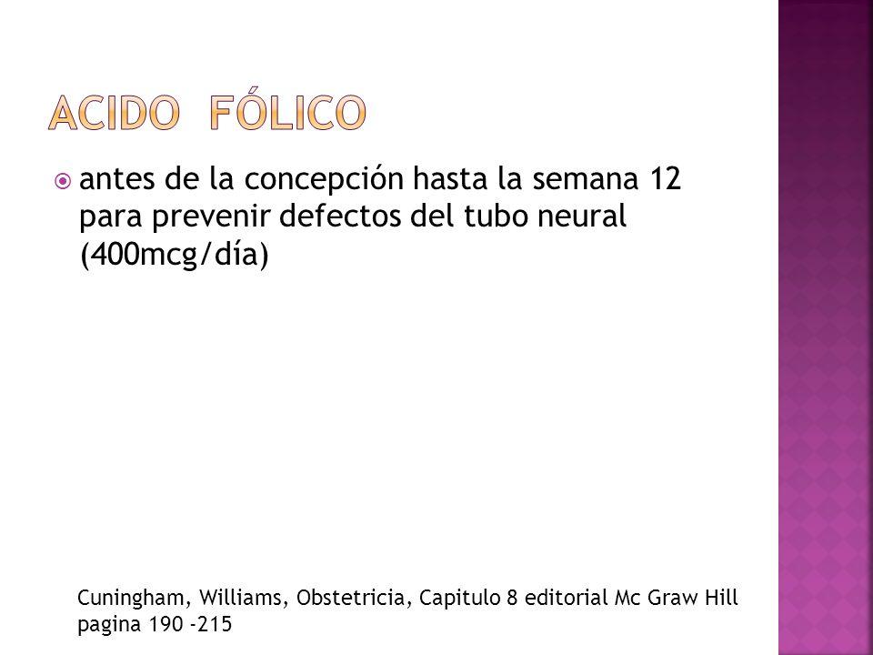 antes de la concepción hasta la semana 12 para prevenir defectos del tubo neural (400mcg/día) Cuningham, Williams, Obstetricia, Capitulo 8 editorial M