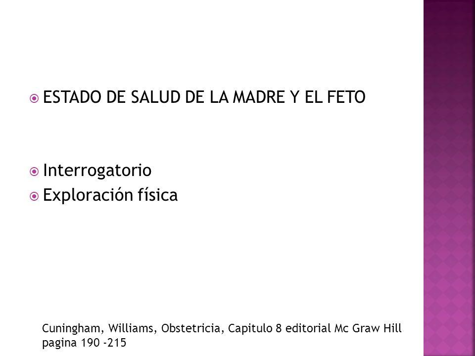 ESTADO DE SALUD DE LA MADRE Y EL FETO Interrogatorio Exploración física Cuningham, Williams, Obstetricia, Capitulo 8 editorial Mc Graw Hill pagina 190