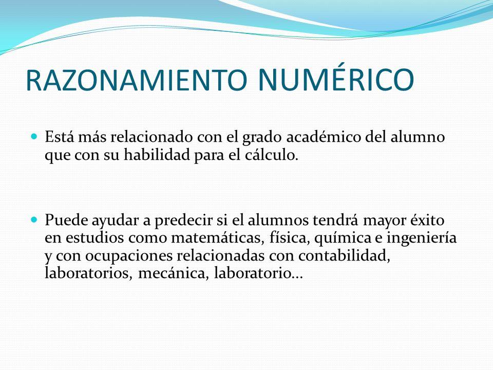 RAZONAMIENTO NUMÉRICO Está más relacionado con el grado académico del alumno que con su habilidad para el cálculo. Puede ayudar a predecir si el alumn