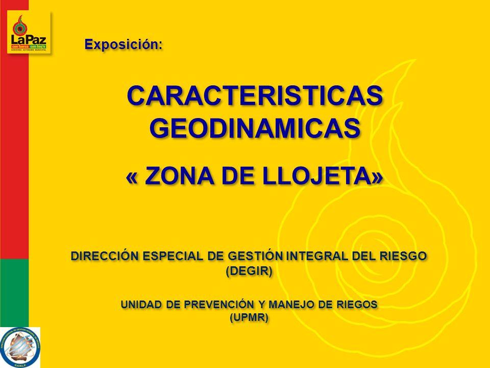 CARACTERISTICAS GEODINAMICAS Exposición: DIRECCIÓN ESPECIAL DE GESTIÓN INTEGRAL DEL RIESGO (DEGIR) UNIDAD DE PREVENCIÓN Y MANEJO DE RIEGOS (UPMR) UNIDAD DE PREVENCIÓN Y MANEJO DE RIEGOS (UPMR) « ZONA DE LLOJETA»