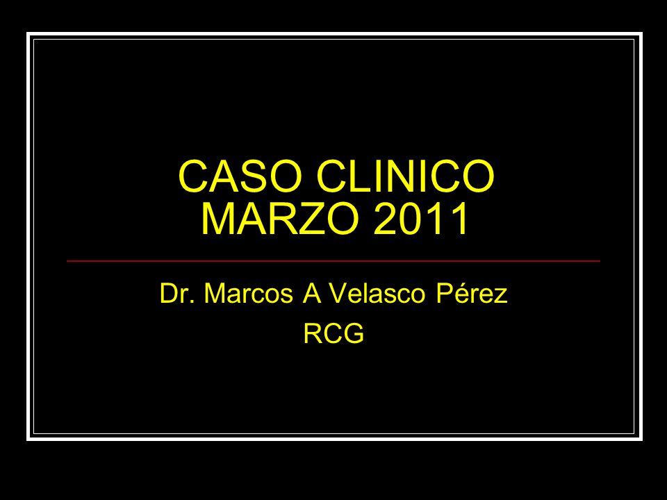 CASO CLINICO MARZO 2011 Dr. Marcos A Velasco Pérez RCG