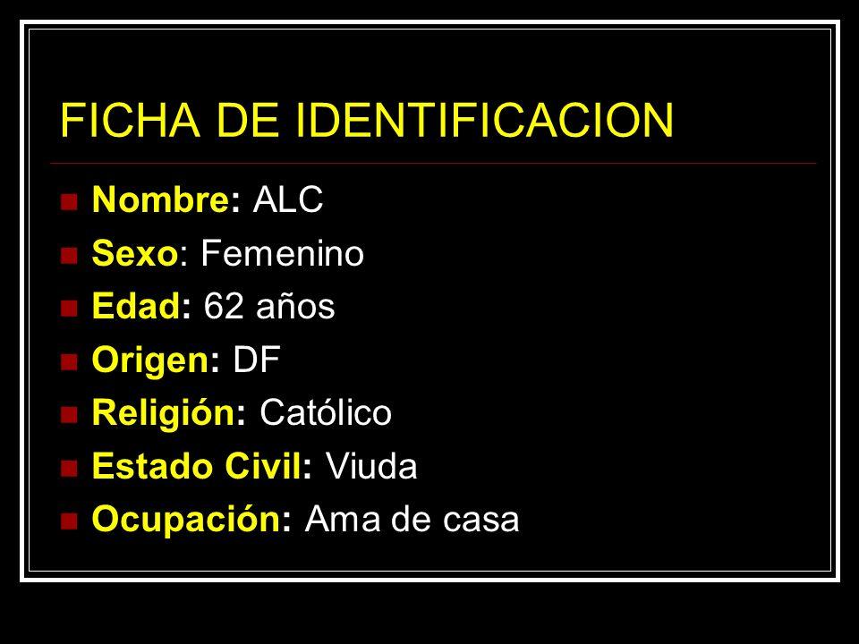 FICHA DE IDENTIFICACION Nombre: ALC Sexo: Femenino Edad: 62 años Origen: DF Religión: Católico Estado Civil: Viuda Ocupación: Ama de casa