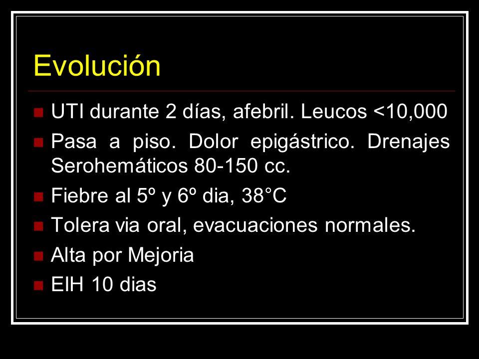 Evolución UTI durante 2 días, afebril. Leucos <10,000 Pasa a piso. Dolor epigástrico. Drenajes Serohemáticos 80-150 cc. Fiebre al 5º y 6º dia, 38°C To