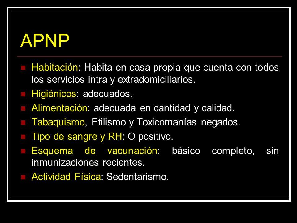 APNP Habitación: Habita en casa propia que cuenta con todos los servicios intra y extradomiciliarios. Higiénicos: adecuados. Alimentación: adecuada en