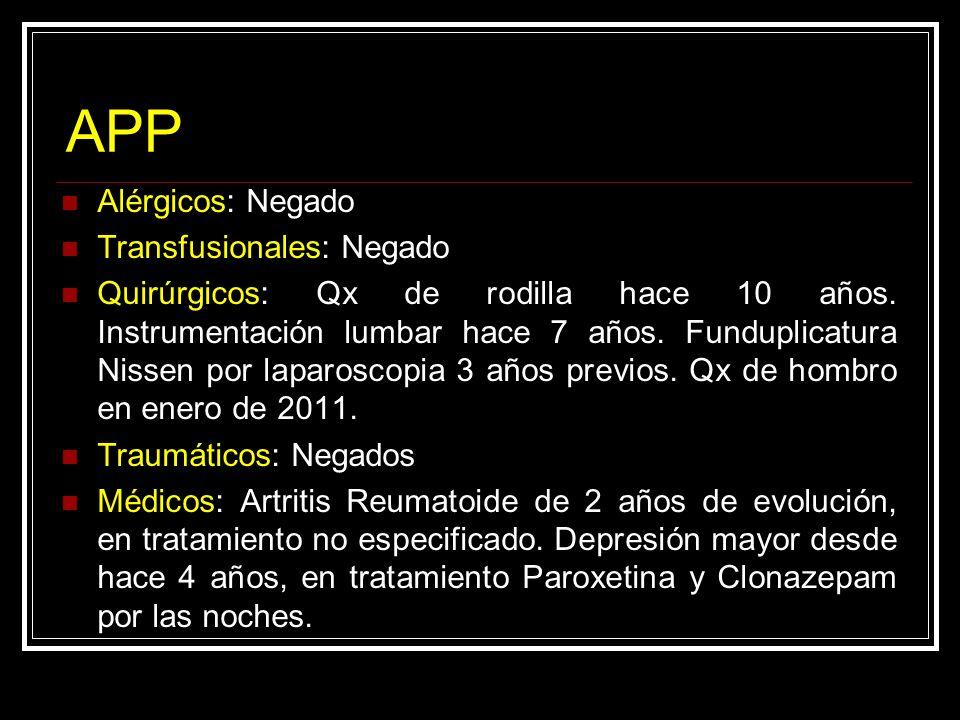 APP Alérgicos: Negado Transfusionales: Negado Quirúrgicos: Qx de rodilla hace 10 años. Instrumentación lumbar hace 7 años. Funduplicatura Nissen por l