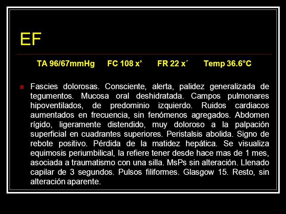 EF TA 96/67mmHg FC 108 x FR 22 x´ Temp 36.6°C Fascies dolorosas. Consciente, alerta, palidez generalizada de tegumentos. Mucosa oral deshidratada. Cam