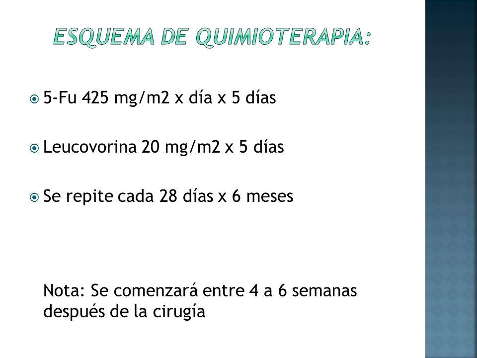 5-Fu 425 mg/m2 x día x 5 días Leucovorina 20 mg/m2 x 5 días Se repite cada 28 días x 6 meses Nota: Se comenzará entre 4 a 6 semanas después de la ciru